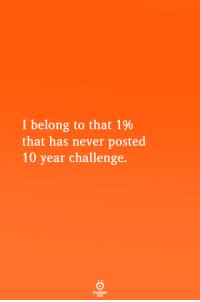 Never, Challenge, and Posted: I belong to that 1%  that has never posted  10 year challenge.