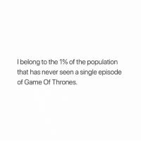 Game of Thrones, Game, and Never: I belong to the 1% of the population  that has never seen a single episode  of Game Of Thrones \*,