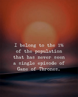 of game of thrones: I belong to the 1%  of the population  that has never seen  a single episode of  Game of Thrones