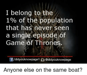 of game of thrones: I belong to the  1% of the population  that has never seen  a single episode of  Game of Thrones  f/didyouknowpagel @didyouknowpage  Anyone else on the same boat?