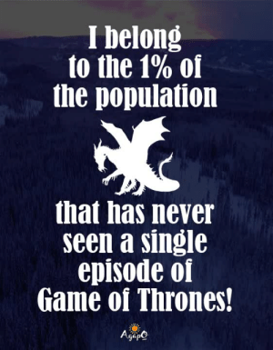 😆🤣😆: I belong  to the 1% of  the population  that has never  seen a single  episode of  Game of Thrones!  AgeO 😆🤣😆