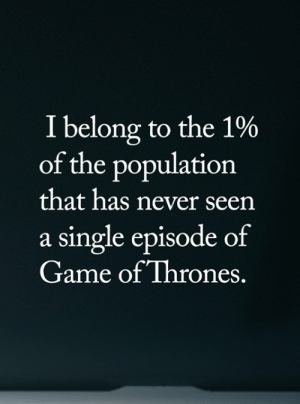 <3: I belong to the 1%  of the population  that has never seen  a single episode of  Game of Thrones. <3