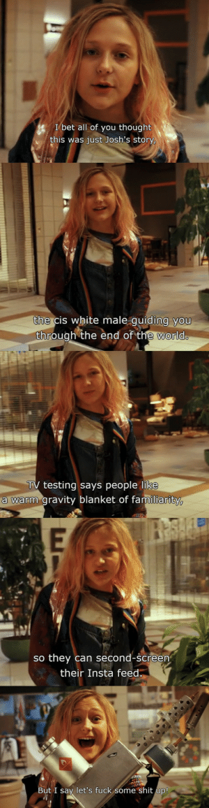 1-800-clueless: lilithhaynes:  my spirit animal  WHAT IS THIS FROM I LOVE HER Daybreaker on Netflix: I bet all of you thought  this was just Josh's story,   the cis white male guiding you  through the end of the worldo   TV testing says people like  a warm gravity blanket of familiarity   E  so they can second-screen  their Insta feed   But I say let's fuck some shit up! 1-800-clueless: lilithhaynes:  my spirit animal  WHAT IS THIS FROM I LOVE HER Daybreaker on Netflix
