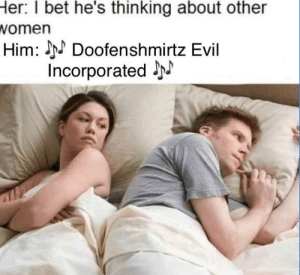 Head, I Bet, and Evil: I  bet  he's  thinking  about  other  Her:  omen  Him:Doofenshmirtz Evil  Incorporated J this has been stuck in my head for years