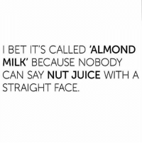Say it! I knew you could. Hahahaha: I BET IT'S CALLED ALMOND  MILK BECAUSE NOBODY  STRAIGHT FACE Say it! I knew you could. Hahahaha