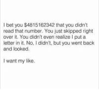 I want my like.: I bet you $4815162342 that you didn't  read that number. You just skipped right  over it. You didn't even realize l put a  letter in it. No, I didn't, but you went back  and looked.  I want my like. I want my like.