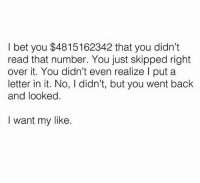 I Bet, Memes, and Back: I bet you $4815162342 that you didn't  read that number. You just skipped right  over it. You didn't even realize l put a  letter in it. No, I didn't, but you went back  and looked.  I want my like. Y'all better like this 😂