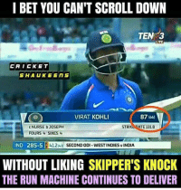 I Bet, Memes, and Run: I BET YOU CAN'T SCROLL DOWN  TEN  LIVE  CAICKET  SHAUKEENS  VIRAT KOHLI  87 (6o)  c NURSE bJOSEPH  FOURS SIXES  STRIKEOATE 13L8  IND 285-5  412u SECONDoDI-WESTINDIESvINDIA  WITHOUT LIKING SKIPPER'S KNOCK  THE RUN MACHINE CONTINUES TO DELIVER Virat Kohli missed his hundred by just 13 runs !