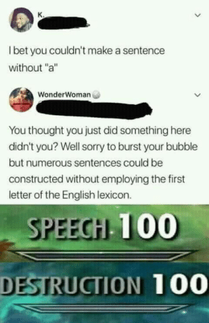 "Anaconda, Funny, and I Bet: I bet you couldn't make a sentence  without ""a""  WonderWoman  You thought you just did something here  didn't you? Well sorry to burst your bubble  but numerous sentences could be  constructed without employing the first  letter of the English lexicon.  SPEEGH T00  DESTRUCTION 100 Aaaaaaaaa via /r/funny https://ift.tt/2uIGbTY"