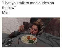 "Funny, I Bet, and Mad: ""I bet you talk to mad dudes on  the low""  Me: 😒"