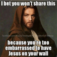 I will never be embarrassed.: I bet you  Wont Share thiS  facebook.com/ALongTimeAgoln  a Not SoFarAway  because you're too  embarrassed to have  Jesus on your Wall I will never be embarrassed.