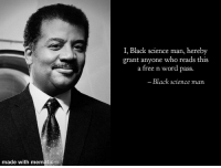 Black Science Man: I, Black science man, hereby  grant anyone who reads this  a free n word pass.  Black science man  made with mematic