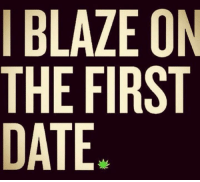 Dating: I BLAZE ON  THE FIRST  DATE.