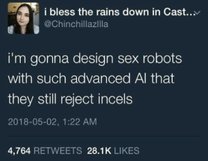 Incels: i bless the rains down in Cast.  @Chinchillazilla  i'm gonna design sex robots  with such advanced Al that  they still reject incels  2018-05-02, 1:22 AM  4,764 RETWEETS 28.1K LIKES