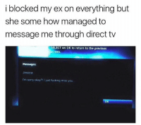 Fucking, Funny, and Sorry: i blocked my ex on everything but  she some how managed to  message me through direct tv  SELECT on OK to return to the previous  screen  Messages:  Jessica  I'm sorry okay?1 I just fucking miss you Bruhh Jessica crafty asf 😂😂😂