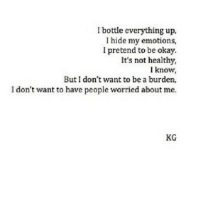 https://iglovequotes.net/: I bottle everything up,  I hide my emotions,  I pretend to be okay.  It's not healthy,  I know,  But I don't want to be a burden,  I don't want to have people worried about me.  KG https://iglovequotes.net/