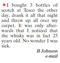 tescos: I bought 3 bottles of  scotch at Tesco the other  day, drank it all that night  and threw up all over my  carpet. It was only after-  wards that I noticed that  the whisky was in fact 25  years old. No wonder I was  sick.  B Johnson  e-mail