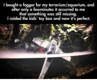 <p>And Now It's Perfect.</p>: I bought a fogger for my terrarium/aquarium, and  after only a fewminutes it occurred to me  that something was still missina.  I raided the kids' toy box and now it's perfect. <p>And Now It's Perfect.</p>