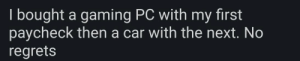 Thathappened, Gaming, and Car: I bought a gaming PC w  paycheck then a car with the next. No  regrets  ith my first Those are uh, some hefty first paychecks bucko