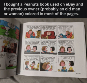 awesomacious:  This is nice: I bought a Peanuts book used on eBay and  previous owner (probably an old man  the  woman) colored in most of the pages.  or  THE SCRE  15 TO ST  JUST THE EXCUSE I NEED  CHUCK ALL THE LAMPS  IN OUR HOUSE ARE ON  THE WRONG 5PE  WELL UST REMEMBER, WHEN  YOURE READING THE LIGHT  SHOULD COME FROM OVER  YOUR LEFT SHOULDER  VEAH OUR TEACHER EXPECTS  S TO READ FOUR BOOKS  THIS SUMMER WERD HUH  COOL  TELL IM WE DONT NEED  HIM WEVE ALREADY 6T TOo  READ  THEM ALL  STRAINT ON  THROUGH  I MEAN, HOWI READ MINE  ARE WE EVER/ THE FIRST  60ING TO  FIND TIME  OH SURE MARCE  O SURE SURE  MARCIE O  SURE  CAN YOU IMAGINE OUR TEACHER  EVECTING US TO READ FOUR  WHOLE BOOKS THIS SUMMER?  WEEK WE WERE  HOME, SIR  YOU  WE  EVERYONE  THNKS 206  AN EASUF  I READ IT IN  FRENCH SIR  THE LITTLE PRINCE O  WELL!LOOK HOW SHORT IT  IS.WHATS SO GREAT  ABOUT READING THIS?  THESE ARE THE FOUR BOOKS  IREAD SIR BUT THENI  ALSO READ THIS EXTRA ONE  Page 9 awesomacious:  This is nice
