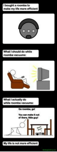 <p>Roomba.</p>: I bought a roomba to  make my life more efficient  What I should do while  roomba vacuums  What I actually do  while roomba vacuums  Go roomba, go!  You can make it out  of there, little guy!  My life is not more efficient <p>Roomba.</p>