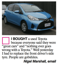 "tyre: I BOUGHT a used Toyota  because everyone said they were  great cars"" and ""nothing ever g  wrong with a Toyota."" Well yesterday  I had to replace the front driver's side  tyre. People are gobshites.  Nigel Marshall, email"