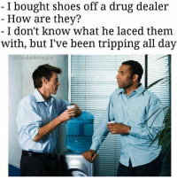 Drug Dealer, Memes, and Puns: I bought Shoes off a drug dealer  How are they?  I don't know what he laced them  with, but I've been tripping all day  (a toodankmyguy Those must've been some high heels 😂👠, follow me @punlifestyle for more puns! 💕