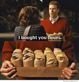 I love Stranger Than Fiction, and here's one of the many reasons why.: I bought you flours.  WeKnowMemes I love Stranger Than Fiction, and here's one of the many reasons why.