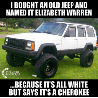 Elizabeth Warren, Lmao, and Memes: I BOUGHTAN OLD JEEP AND  NAMED IT ELIZABETH WARREN  TURNING  POINT USA  BECAUSE IT'S ALL WHITE  BUT SAYS IT'S A CHEROKEE LMAO! 🤣🤣🤣