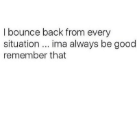 Good, Back, and Remember: I bounce back from every  situation.. ima always be good  remember that