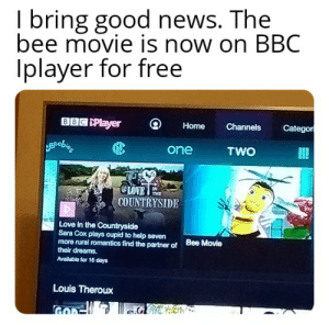 it's a celebration!: I bring good news. The  bee movie is now on BBC  Iplayer for free  BBC Player  Categor  Channels  Home  TWO  one  OLOVE  COUNTRYSIDE  THE  Love in the Countryside  Sara Cox plays cupid to help seven  more rural romantics find the partner of  their dreams.  Bee Movie  Available for 16 days  Louis Theroux it's a celebration!