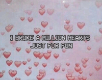 just for fun: I BROKE AMILLION HEARTS  JUST FOR FUN