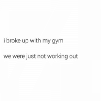 Bye: i broke up with my gym  we were just not working out Bye