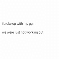 😂😂😂😂😂: i broke up with my gyrm  we were just not working out 😂😂😂😂😂