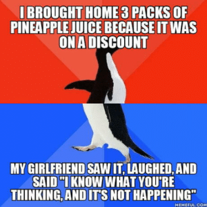"I wasnt even Goddamit: I BROUGHT HOME 3 PACKS OF  PINEAPPLE JUICE BECAUSE IT WAS  ON A DISCOUNT  MY GIRLFRIEND SAW IT, LAUGHED, AND  SAID KNOW WHAT YOU'RE  THINKING,AND ITS NOT HAPPENING""  MEMEFUL.COM I wasnt even Goddamit"