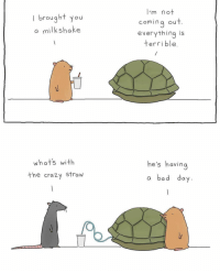 Crazy, Friend, and Via: I brought you  a milkshake  m no  comina ou  everything is  terrible  whats with  the crazy Strow  he's havin Everyone needs a friend like this via /r/wholesomememes https://ift.tt/2MSZekZ