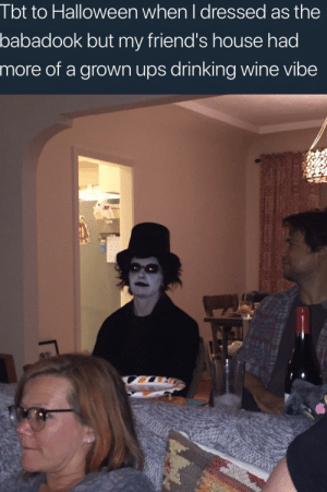 me irl: I bt to Halloween when I dressed as the  babadook but my friend's house had  more of a grown ups drinking wine vibe me irl