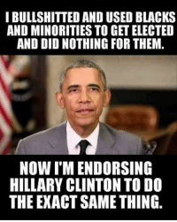Hillary Clinton, Memes, and Black: I BULLSHITTED AND USED BLACKS  AND MINORITIES TO GET ELECTED  AND DID NOTHING FOR THEM.  Now I MENDORSING  HILLARY CLINTON TO DO  THE EXACTSAME THING Ugh. ~ Ginger