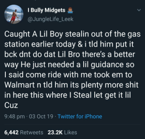 Earlier: I Bully Midgets  @JungleLife_Leek  Caught A Lil Boy stealin out of the gas  station earlier today & i tld him put it  bck dnt do dat Lil Bro there's a better  way He just needed a lil guidance so  I said come ride with me took em to  Walmart n tld him its plenty more shit  in here this where I Steal let get it lil  Cuz  9:48 pm 03 Oct 19 Twitter for iPhone  23.2K Likes  6,442 Retweets