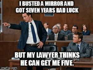 lawyer - Imgflip: I BUSTED A MIRRORAND  GOT SEVEN YEARS BAD LUCK  BUT MY LAWYER THINKS  HE CAN GET ME FINE.  imgflip.com lawyer - Imgflip