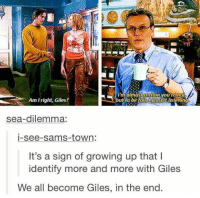 Growing Up, All, and Town: I  butto be tawasntdistening  t  Am Iright, Giles?  maimastcetain you're no  but to befaiE IWOsnt listenin  sea-dilemma:  i-see-sams-town:  It's a sign of growing up that l  identify more and more with Giles  We all become Giles, in the end.