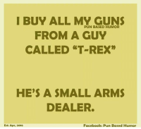 """Facebook Puns: I BUY ALL MY GUNS  PUN BASED HUMOR  FROM A GUY  CALLED """"T REX""""  HE'S A SMALL ARMS  DEALER.  Facebook: Pun Based Humor  Est: Apr, 2016"""