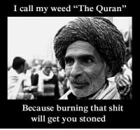 "Shit, Weed, and Quran: I call my weed ""The Quran""  7  Because burning that shit  will get you stoned"