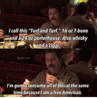 """Memes, American, and Free: I call this """"Turf and Turf."""" 16 oz T-bone  and a 24 oz porterhouse. Also whisky  and a cigar  @parks.n.rec  I'm gonna consume all of this at the same  time because Iam a free American. 'Murica parksandrec parksandrecreation ronswanson nickofferman"""