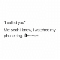 "⠀: ""I called you""  Me: yeah I know, I watched my  phone ring  A sarcasm only ⠀"