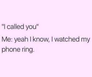 "I Called: ""I called you""  Me: yeah I know, I watched my  phone ring."