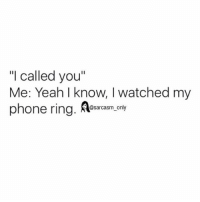 "Funny, Memes, and Phone: ""I called you""  Me: Yeah I know, I watched myy  phone ring. Rleaream.oay  @sarcasm_only SarcasmOnly"