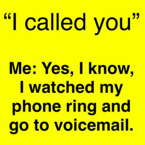 """voicemail: """"I called you""""  Me: Yes, I know,  I watched my  phone ring and  go to voicemail."""