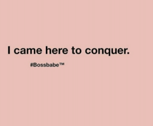 I Came, Conquer, and Came: I came here to conquer.  #Bossbabe TM
