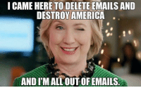 I Came: I CAME HERE TO DELETE EMAILS AND  DESTROY AMERICA  ANDIMAALLOUT OFEMAILS.r
